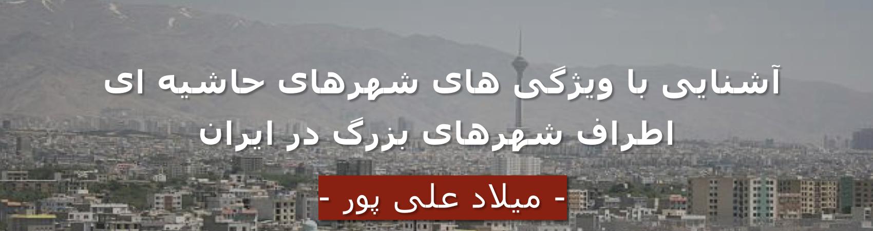 آشنایی با ویژگی های شهرهای حاشیه ای اطراف شهرهای بزرگ در ایران